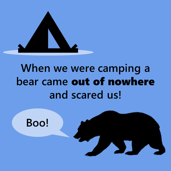 When we were camping a bear came out of nowhere and scared us!