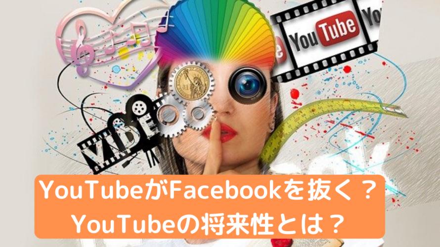 YouTubeがFacebookを抜く?<br>YouTubeの将来性とは?