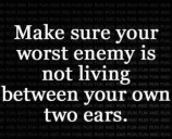 Make sure your worst enemy is not living between your own two ears