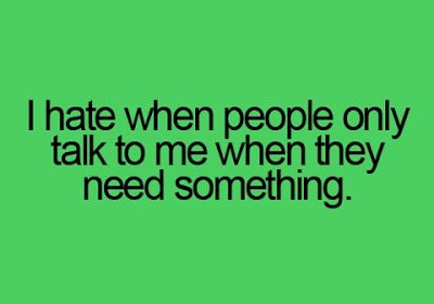 I Hate When People Only Talk To me When They Need Something