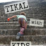 Tikal With Kids. Discovering the Maya in Tikal Guatemala.