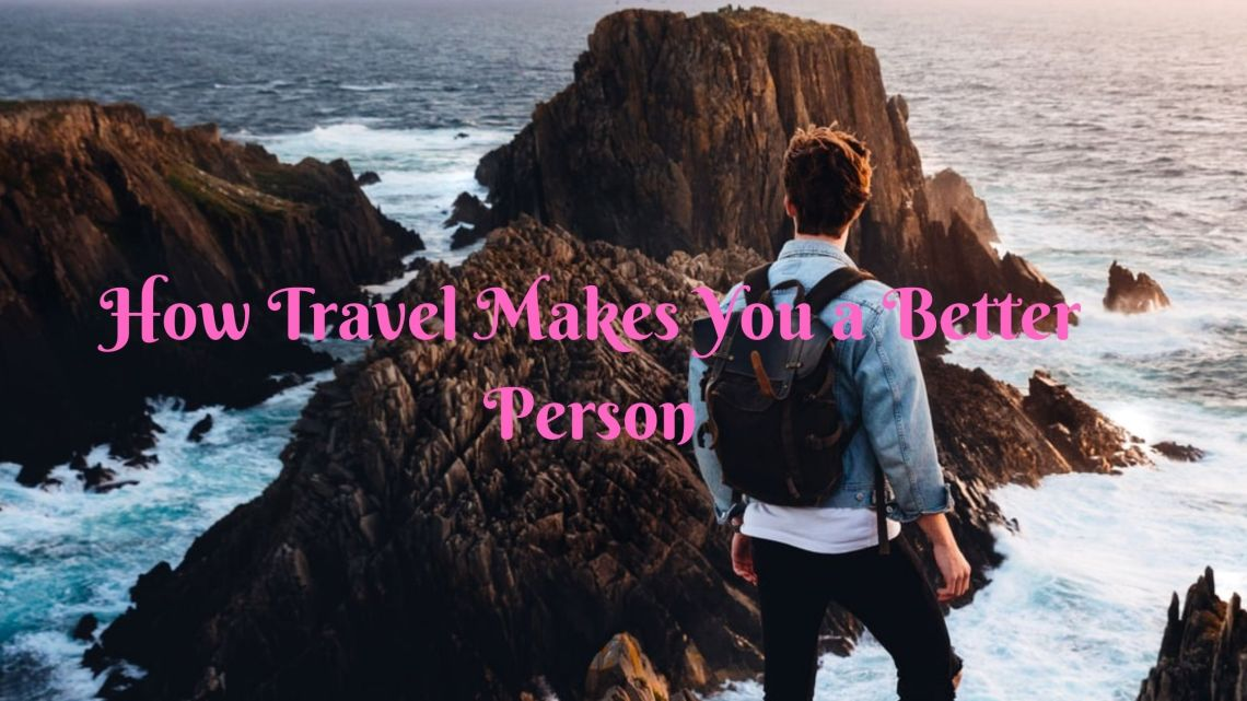 19 Amazing Ways Travel Makes You a Better Person 1