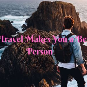 19 Amazing Ways Travel Makes You a Better Person 2
