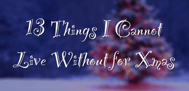 13 Things I Cannot Live Without for Christmas