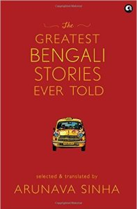 The Greatest Bengali Stories Even Told by Arunava Sinha
