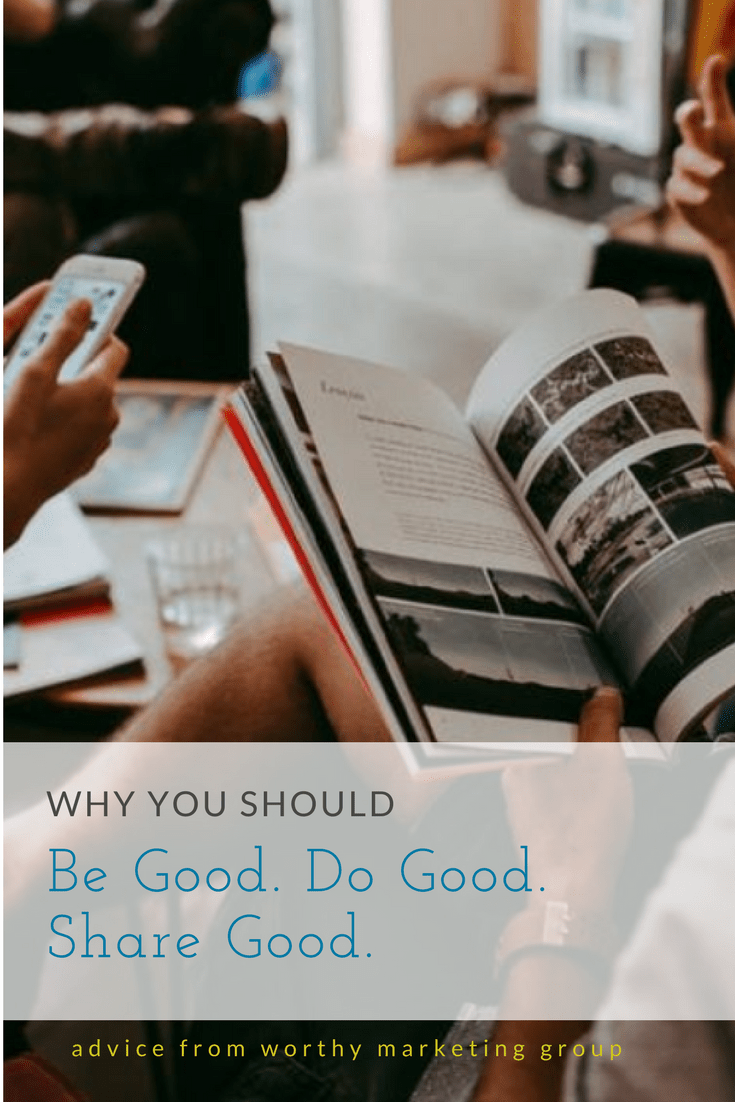Why you should BE GOOD, DO GOOD, SHARE GOOD | The Worthy Marketing Blog
