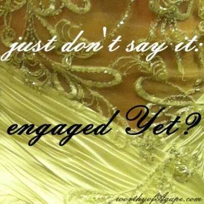 just don't say it: engaged Yet?
