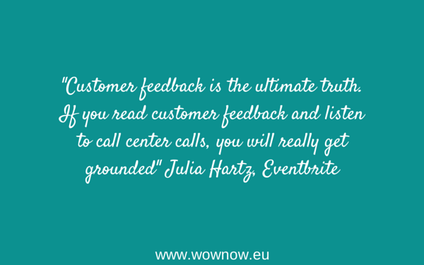 """""""Customer feedback is the ultimate truth. If you read customer feedback and listen to call center calls, you will really get grounded"""" Julia Hartz, Eventbrite"""