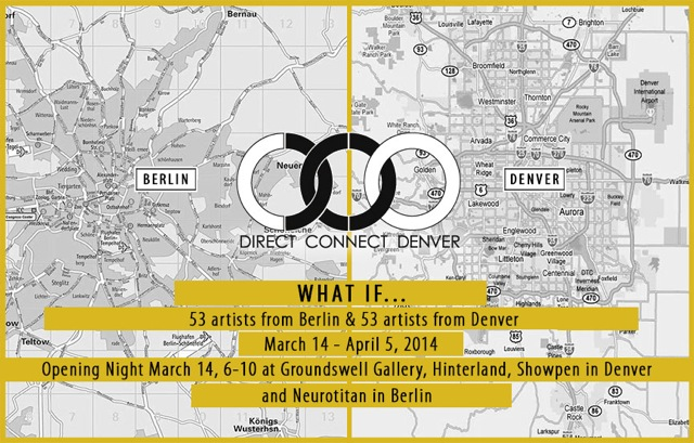 "<p>""What If…Direct Connect Denver: Berlin"" Opening night March 14th, 6-10 at Groundswell Gallery, Hinterland Gallery, Showpen Gallery and Showpen in Denver and Neurotitan in Berlin on March 15th.</p>"