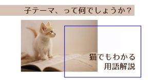 子テーマって何でしょうか?猫でもわかる用語解説