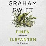 Graham Swift:  Einen Elefanten basteln : Vom Leben im Schreiben (2004 / 2017)