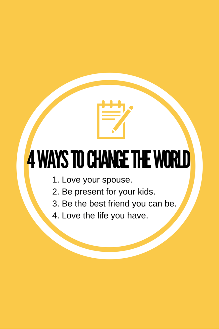 Here's four simple ways to change the world today. It starts by changing your world--the world around you, and the world including you.