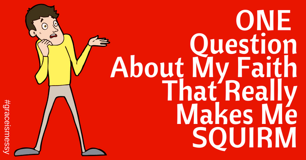 One Question About My Faith that Really Makes Me SQUIRM