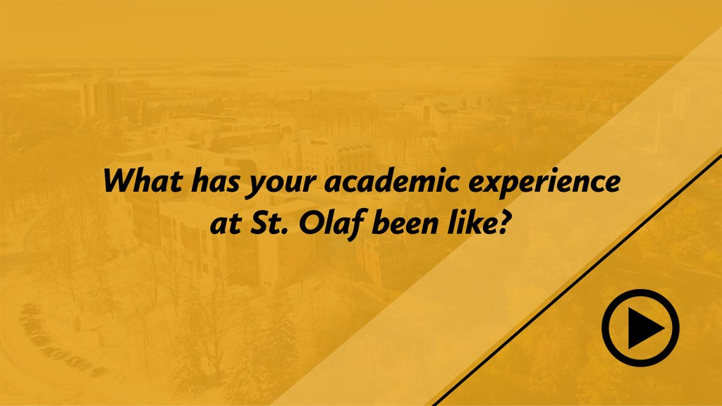 What has your academic experience at St. Olaf been like?