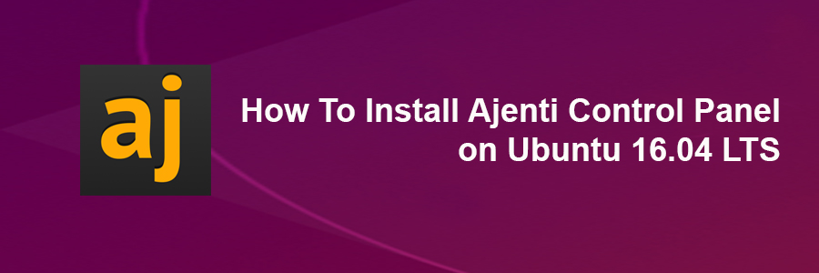 How To Install Ajenti Control Panel on Ubuntu 16 04 LTS