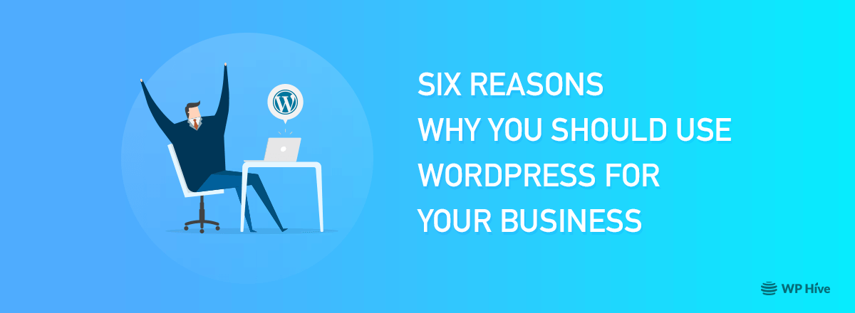 Six Reasons Why You Should Use WordPress for Business