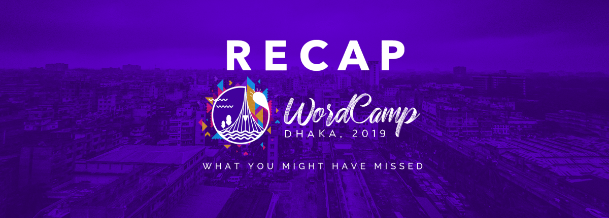 WordCamp Dhaka 2019 Review: All You Need to Know & What You Might Have Missed Under 5 mins✨