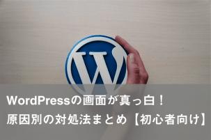 WordPressの画面が真っ白!原因別の対処法まとめ【初心者向け】