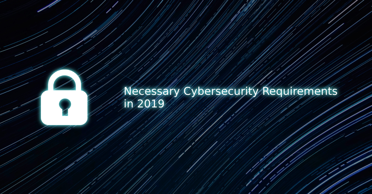 Necessary Cybersecurity Requirements in 2019