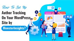 How To Set Up Author Tracking On Your WordPress Site by MonsterInsights?