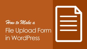 How to Make a File Upload Form in WordPress