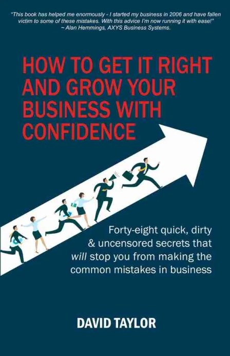 How to Get it Right and Grow Your Business With Confidence by David Taylor