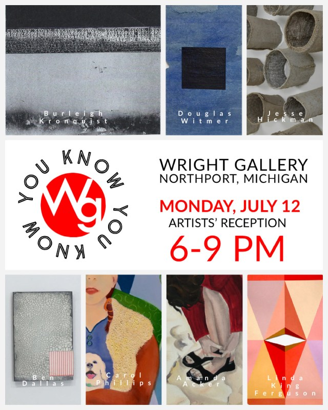 """""""You Know You Know"""" artists' reception is happening at the Wright Gallery in Northport, Michigan, Monday, July 12th, 2021, 6-9 pm. Featuring: Amanda Acker, Ben Dallas, Linda King Ferguson, Jesse Hickman, Burleigh Kronquist, Carol Phillips, Douglas Witmer"""