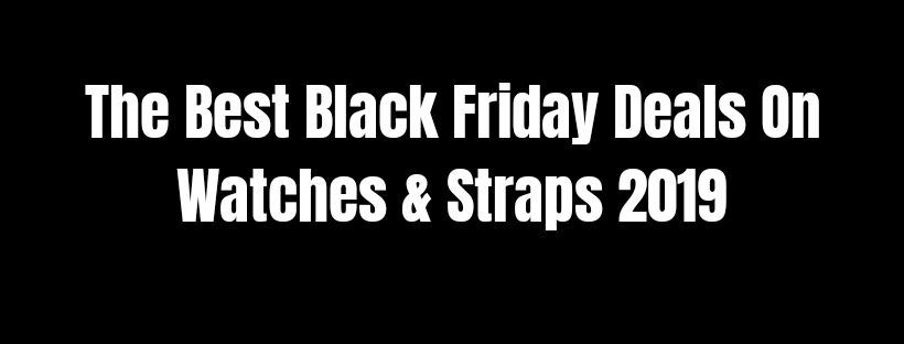 The Best Black Friday Deals On Watches & Straps 2019
