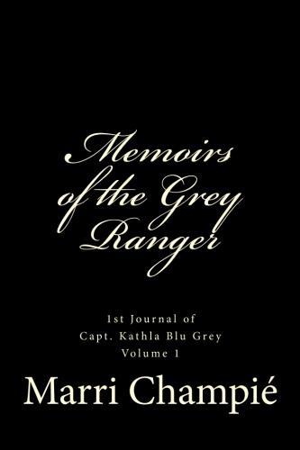 Memoirs of the Grey Ranger: 1st Journal of Capt. Kathla Blu Grey Volume 1