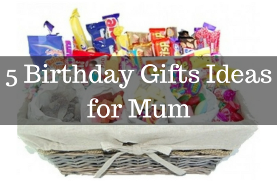 5 Birthday Gifts Ideas for Mum