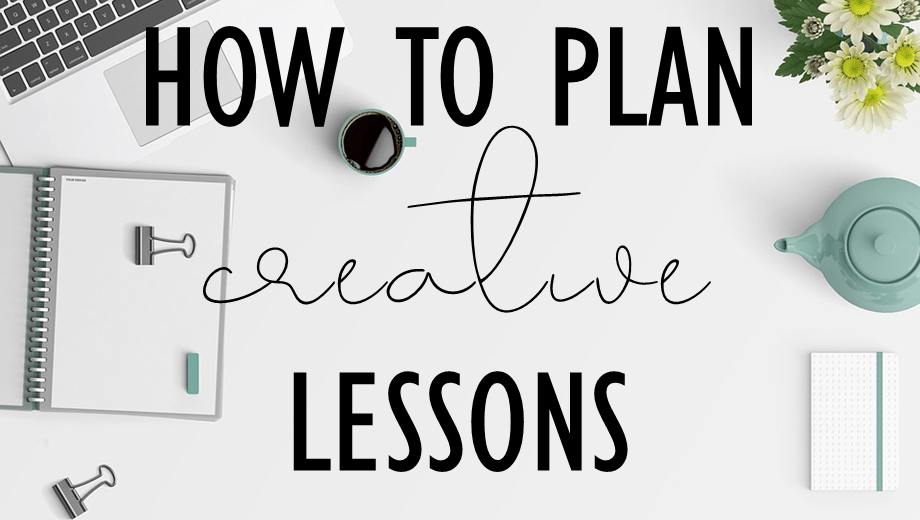 How to plan creative lessons that get you excited to teach