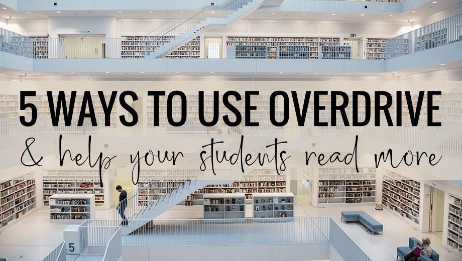 5 Ways to Use Overdrive (& Help Your Students Read More)