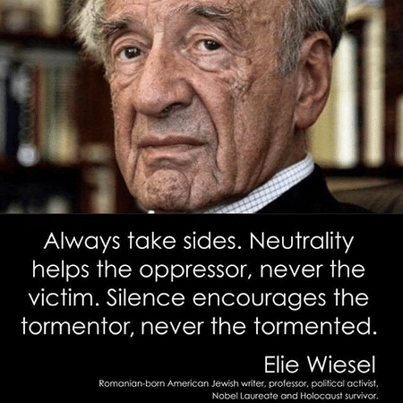 We must always take sides. Neutrality helps the oppressor, never the victim. Silence encourages the tormentor, never the tormented. - Elie Wiesel