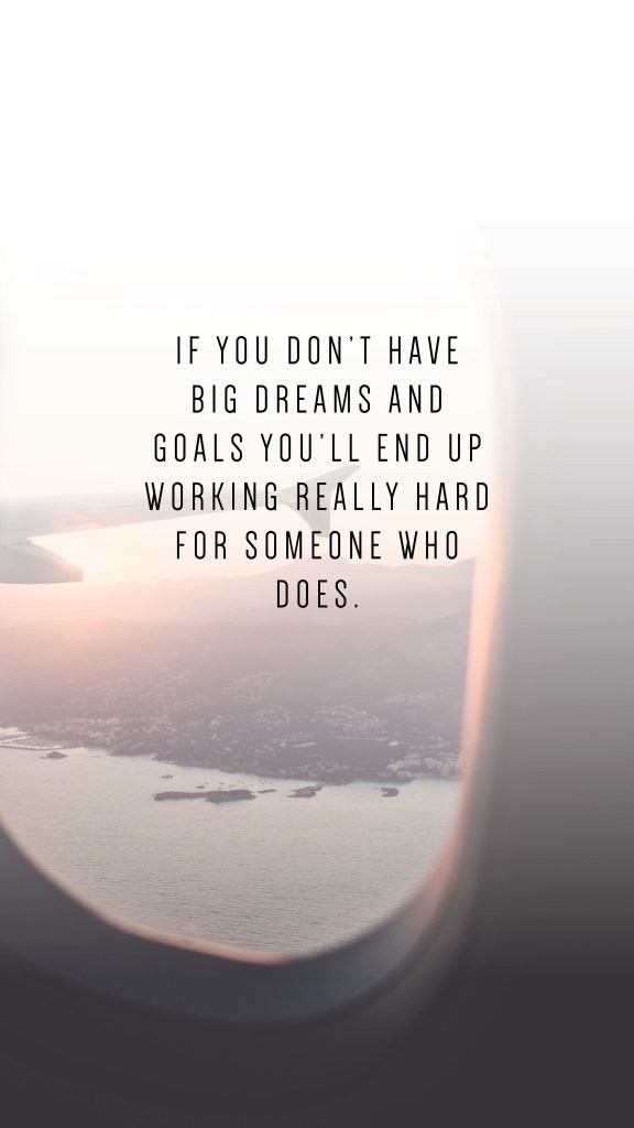 IF YOU DON'T HAVE BIG DREAMS AND GOALS YOU'LL END UP WORKING REALLY HARD FOR SOMEONE WHO DOES. QUOTE_Writing From Nowhere