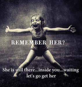 """Photo of a little girl with her arms cast wide and a big smile on her face with the words """"Remember her? She is still there...inside you...waiting. Let's go get her."""""""