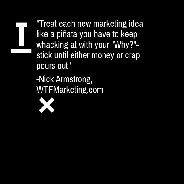 """""""Treat each new marketing idea like a piñata you have to keep whacking at with your 'why?'-stick until either money or crap pours out."""""""