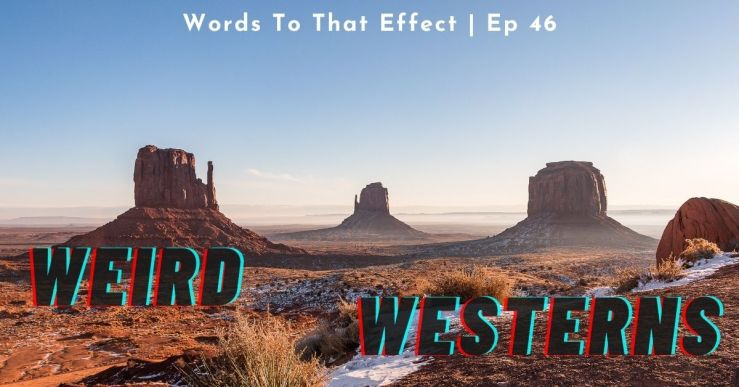 Weird Westerns - Words To That Effect Ep 46
