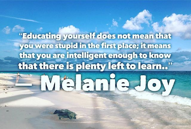 """""""Educating yourself does not mean that you were stupid in the first place; it means that you are intelligent enough to know that there is plenty left to learn.."""" ? Melanie Joy"""