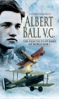 Albert Ball V.C.: The Fighter Pilot Hero of World War I