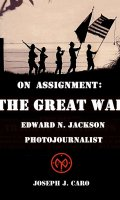 On Assignment: The Great War – Edward N. Jackson Photojournalist