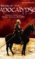 Riders of the Apocalypse: German Cavalry and Modern Warfare, 1870-1945