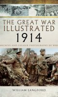 The Great War Illustrated 1914: Archive and Colour Photographs of WWI