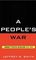 A People's War: Germany's Political Revolution, 1913-1918