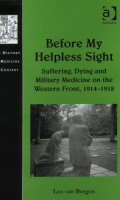 Before My Helpless Sight: Suffering, Dying and Military Medicine on the Western Front, 1914-1918