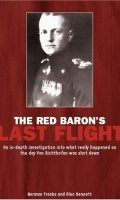 The Red Baron's Last Flight: An In-Depth Investigation into what Really Happened on the Day Von Richthofen was Shot Down