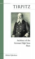 Tirpitz: Architect of the German High Seas Fleet