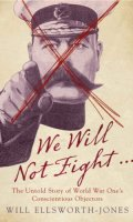 We Will Not Fight…: The Untold Story of World War Ones Conscientious Objectors