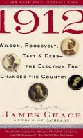 1912: Wilson, Roosevelt, Taft and Debs–The Election that Changed the Country