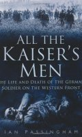 All the Kaiser's Men: The Imperial Army on the Western Front 1914-1918