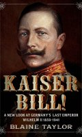 Kaiser Bill!: A New Look at Imperial Germany's Last Emperor, Wilhelm II 1859-1941